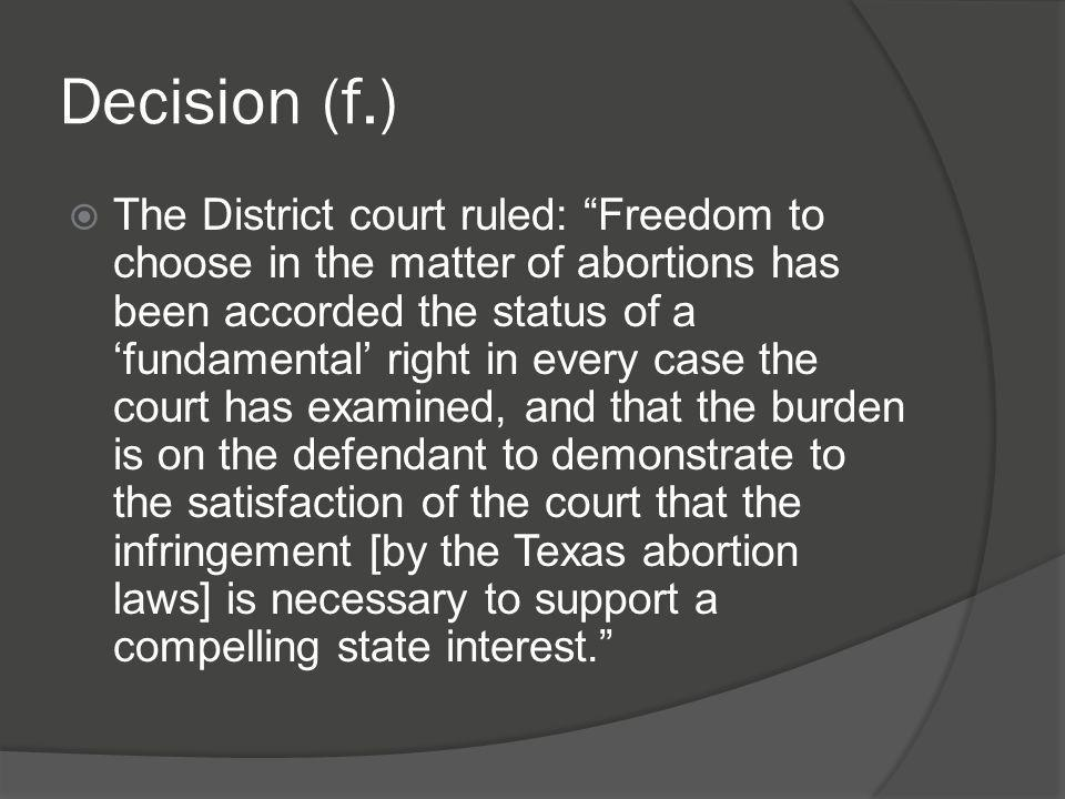 """Decision (f.)  The District court ruled: """"Freedom to choose in the matter of abortions has been accorded the status of a 'fundamental' right in every"""