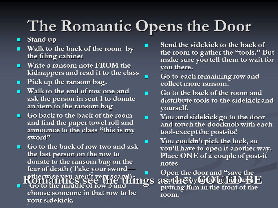 The Romantic Opens the Door Stand up Stand up Walk to the back of the room by the filing cabinet Walk to the back of the room by the filing cabinet Write a ransom note FROM the kidnappers and read it to the class Write a ransom note FROM the kidnappers and read it to the class Pick up the ransom bag.