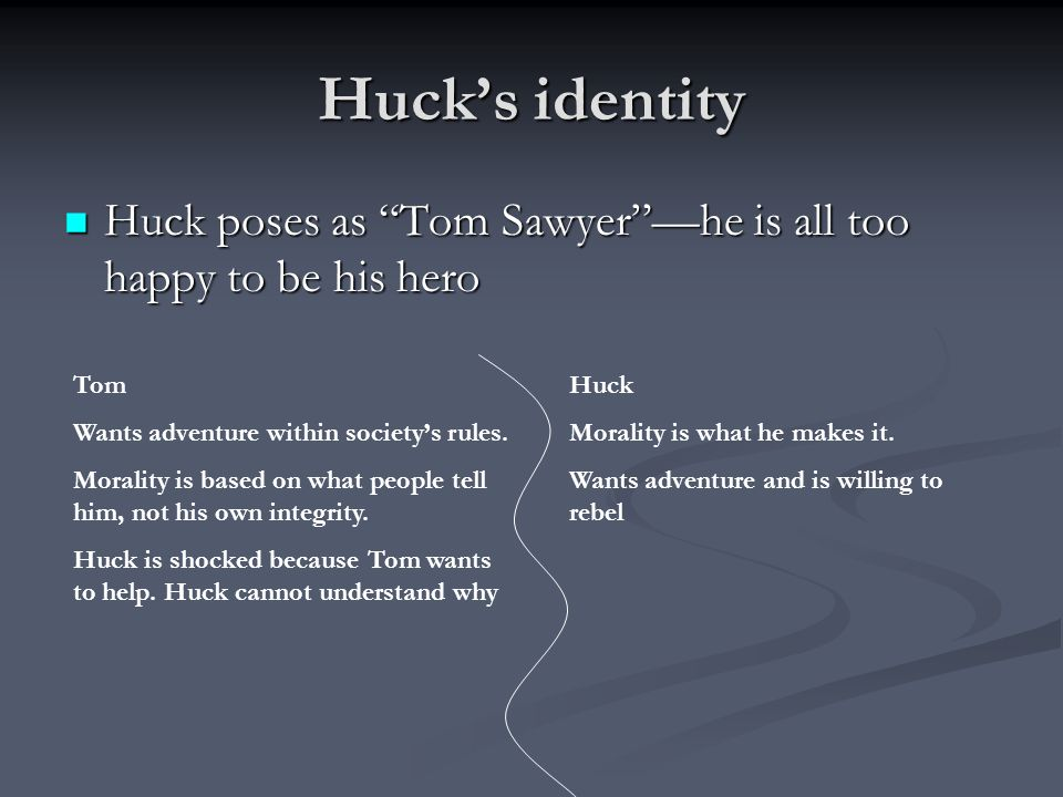 Huck's identity Huck poses as Tom Sawyer —he is all too happy to be his hero Huck poses as Tom Sawyer —he is all too happy to be his hero Tom Wants adventure within society's rules.