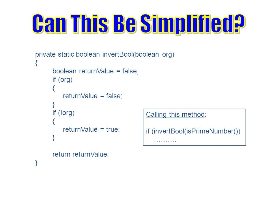 private static boolean invertBool(boolean org) { boolean returnValue = false; if (org) { returnValue = false; } if (!org) { returnValue = true; } return returnValue; } Calling this method: if (invertBool(isPrimeNumber()) ……….