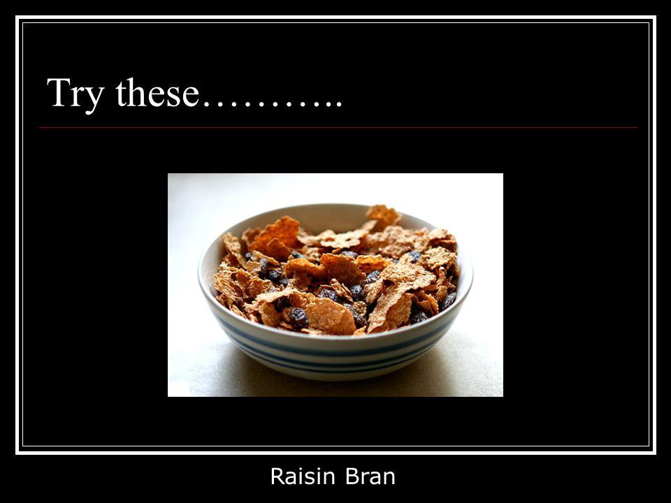Try these……….. Raisin Bran