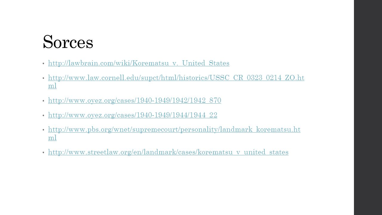 Sorces http://lawbrain.com/wiki/Korematsu_v._United_States http://www.law.cornell.edu/supct/html/historics/USSC_CR_0323_0214_ZO.ht ml http://www.law.c