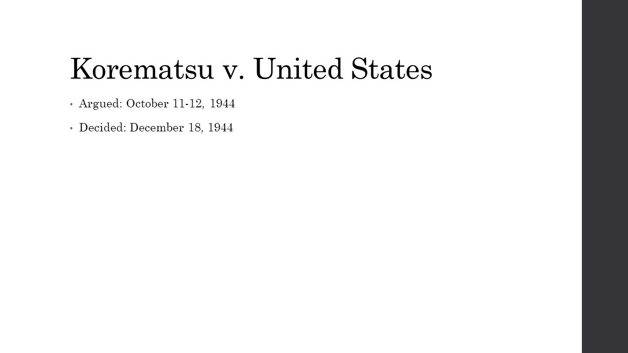 Korematsu v. United States Argued: October 11-12, 1944 Decided: December 18, 1944