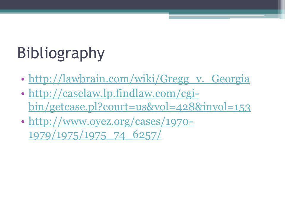 Bibliography http://lawbrain.com/wiki/Gregg_v._Georgia http://caselaw.lp.findlaw.com/cgi- bin/getcase.pl court=us&vol=428&invol=153http://caselaw.lp.findlaw.com/cgi- bin/getcase.pl court=us&vol=428&invol=153 http://www.oyez.org/cases/1970- 1979/1975/1975_74_6257/http://www.oyez.org/cases/1970- 1979/1975/1975_74_6257/