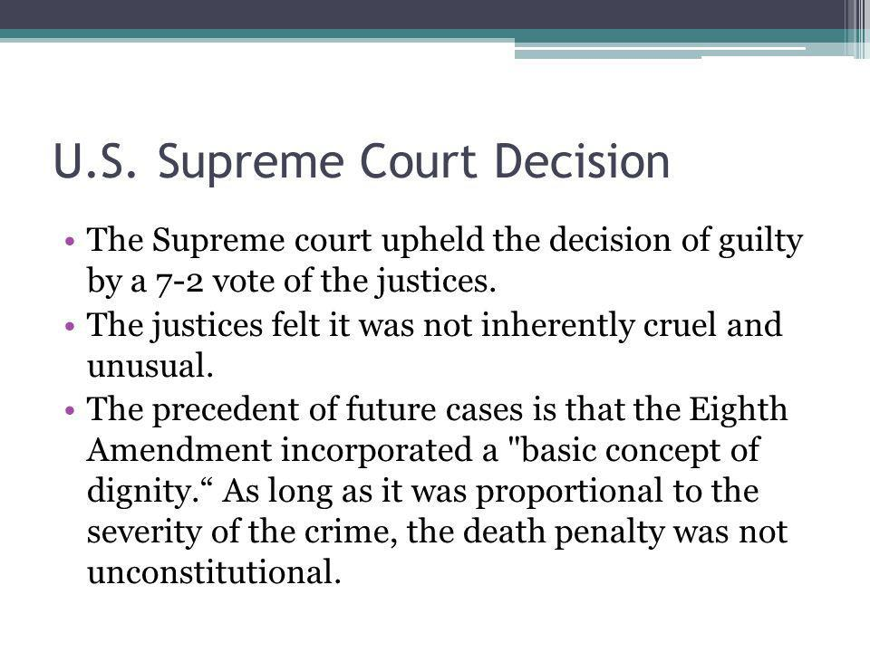 U.S. Supreme Court Decision The Supreme court upheld the decision of guilty by a 7-2 vote of the justices. The justices felt it was not inherently cru