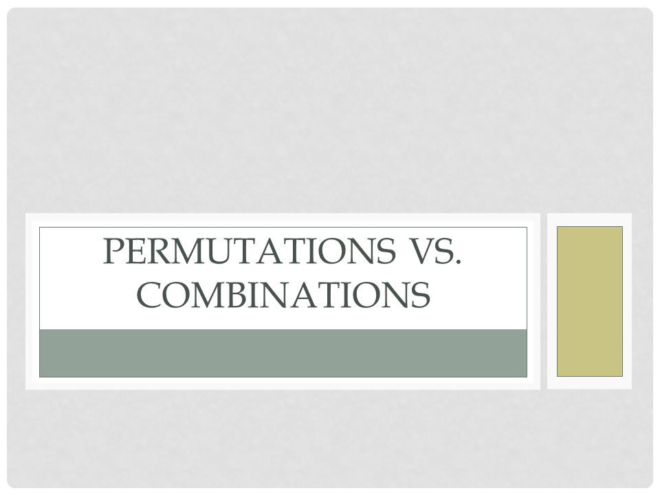 PERMUTATIONS VS. COMBINATIONS