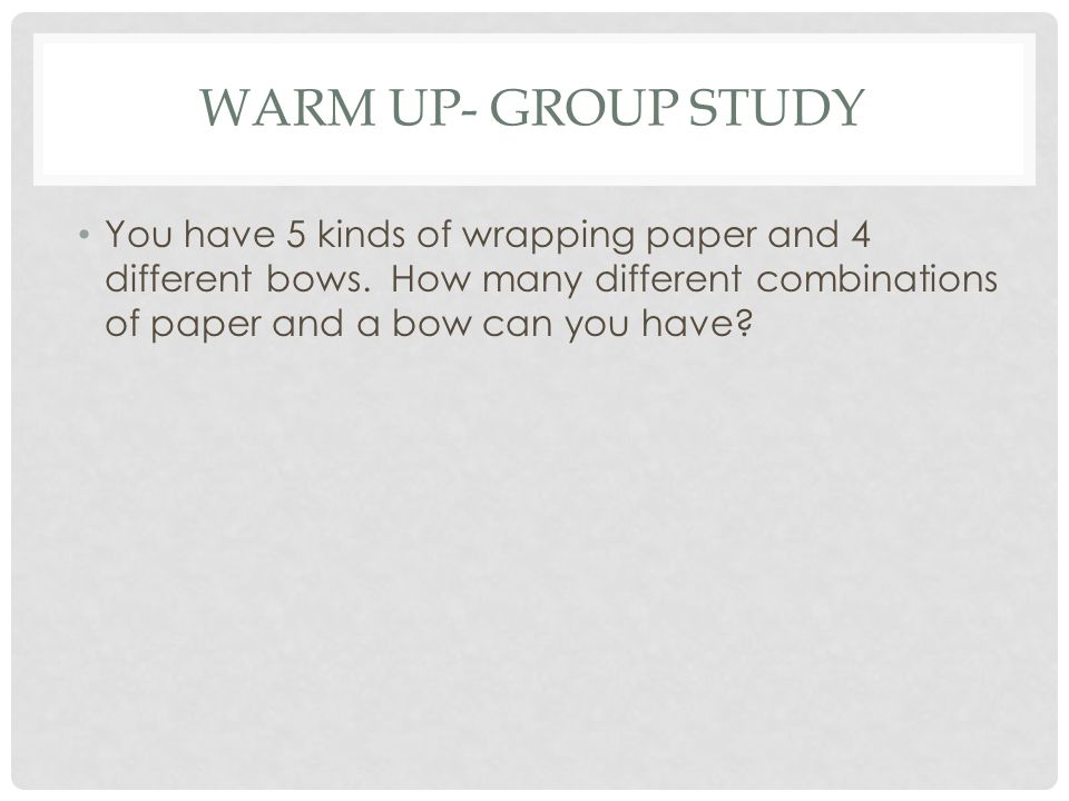 WARM UP- GROUP STUDY You have 5 kinds of wrapping paper and 4 different bows.