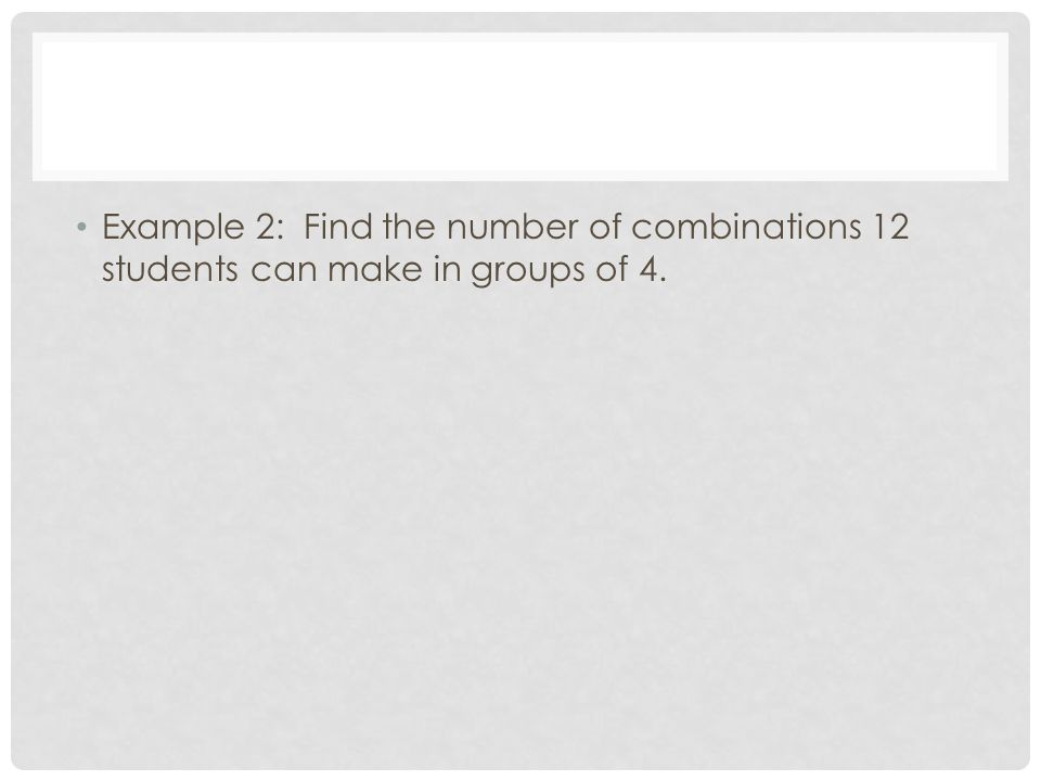 Example 2: Find the number of combinations 12 students can make in groups of 4.