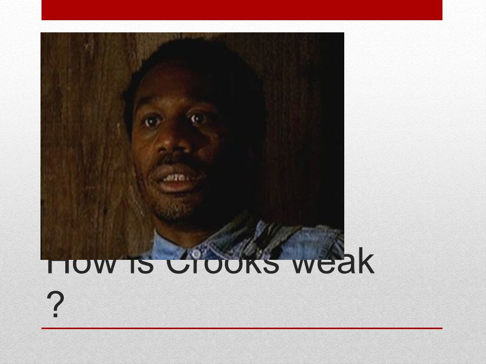How is Crooks weak