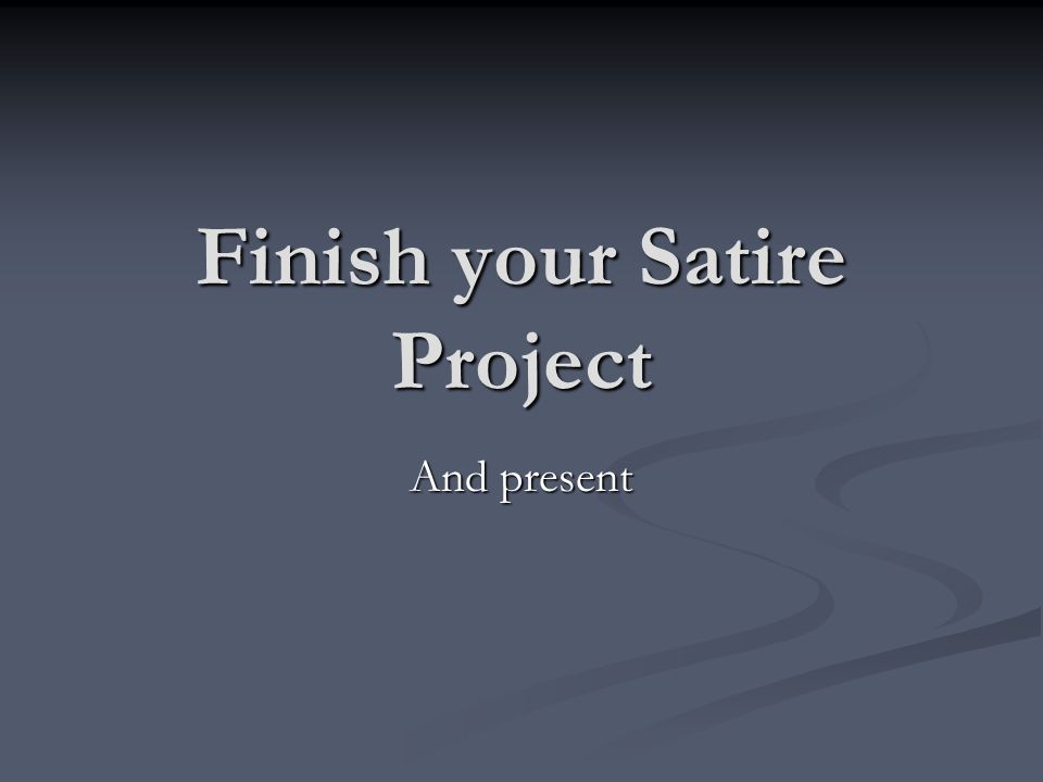 Finish your Satire Project And present
