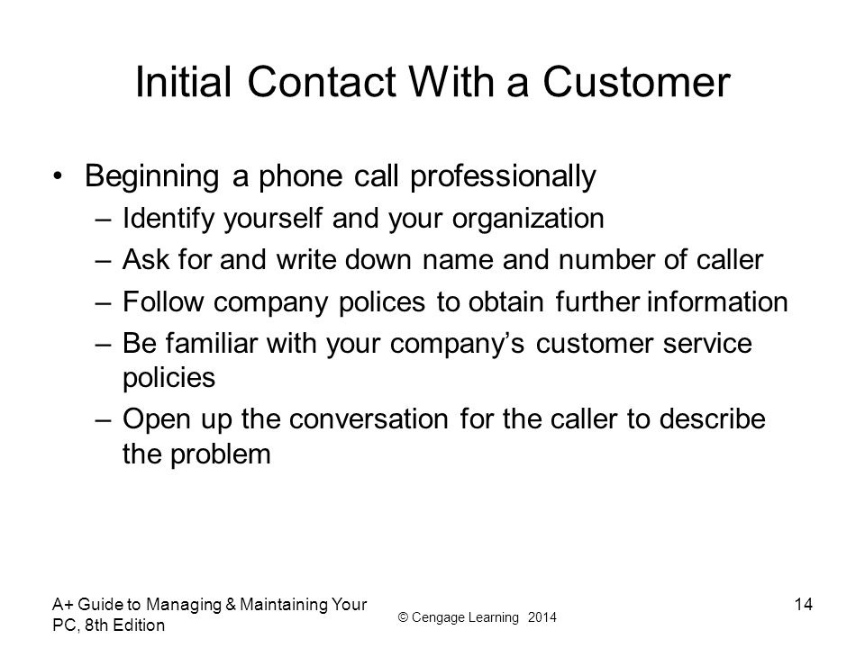 © Cengage Learning 2014 Initial Contact With a Customer Beginning a phone call professionally –Identify yourself and your organization –Ask for and wr