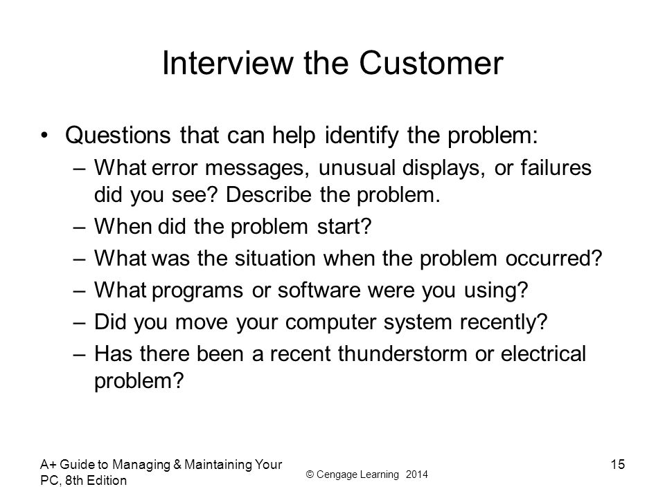 © Cengage Learning 2014 Interview the Customer Questions that can help identify the problem: –What error messages, unusual displays, or failures did y