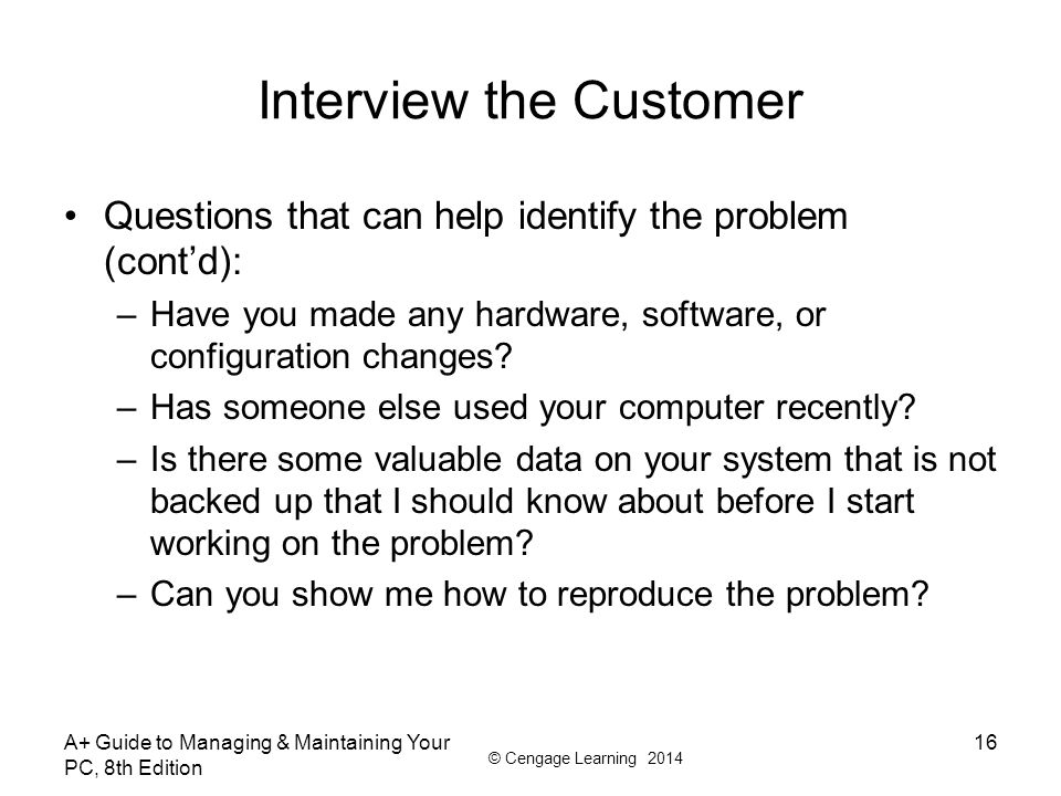 © Cengage Learning 2014 Interview the Customer Questions that can help identify the problem (cont'd): –Have you made any hardware, software, or config