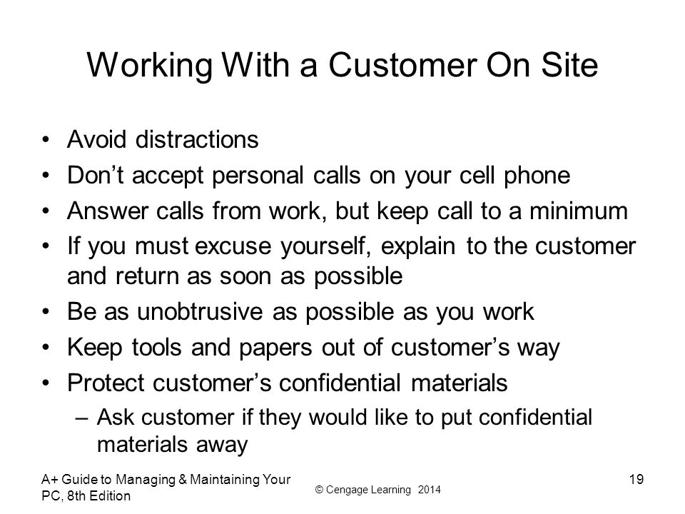 © Cengage Learning 2014 Working With a Customer On Site Avoid distractions Don't accept personal calls on your cell phone Answer calls from work, but