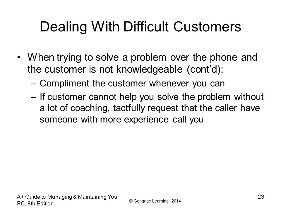 © Cengage Learning 2014 Dealing With Difficult Customers When trying to solve a problem over the phone and the customer is not knowledgeable (cont'd):