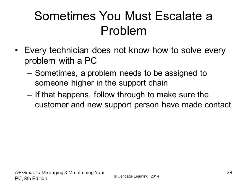 © Cengage Learning 2014 Sometimes You Must Escalate a Problem Every technician does not know how to solve every problem with a PC –Sometimes, a proble