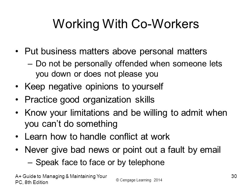 © Cengage Learning 2014 Working With Co-Workers Put business matters above personal matters –Do not be personally offended when someone lets you down