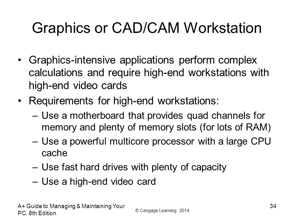 © Cengage Learning 2014 Graphics or CAD/CAM Workstation Graphics-intensive applications perform complex calculations and require high-end workstations