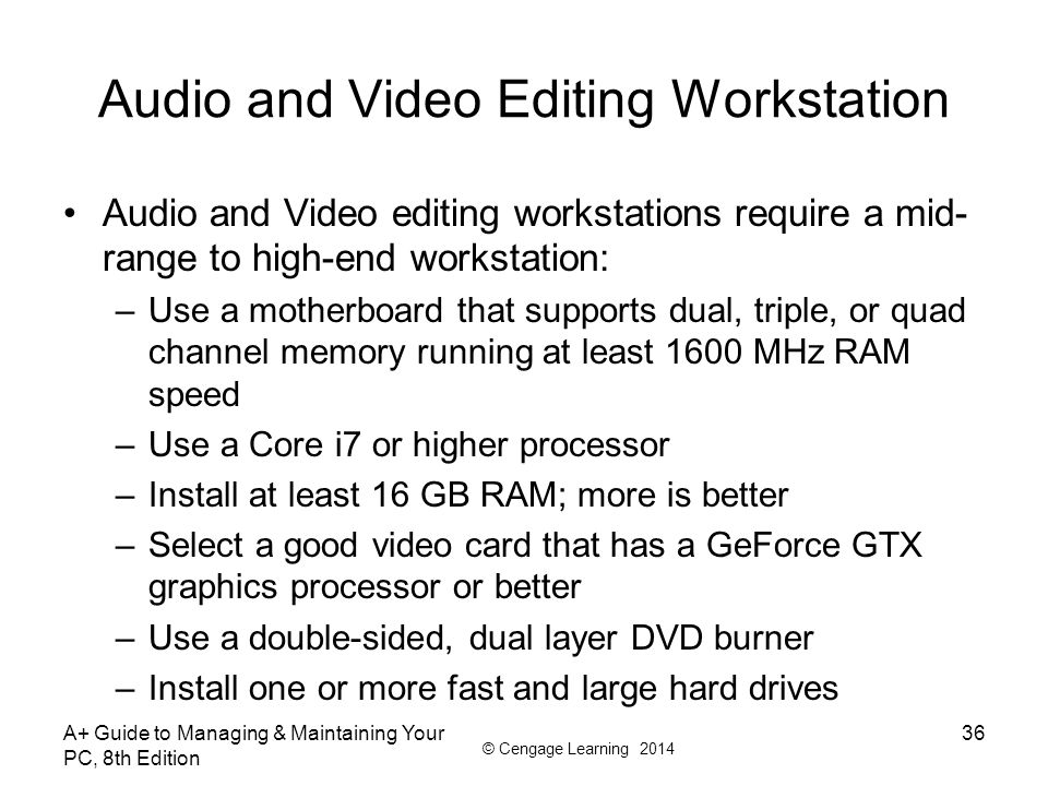 © Cengage Learning 2014 Audio and Video Editing Workstation Audio and Video editing workstations require a mid- range to high-end workstation: –Use a
