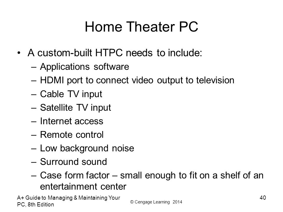 © Cengage Learning 2014 Home Theater PC A custom-built HTPC needs to include: –Applications software –HDMI port to connect video output to television