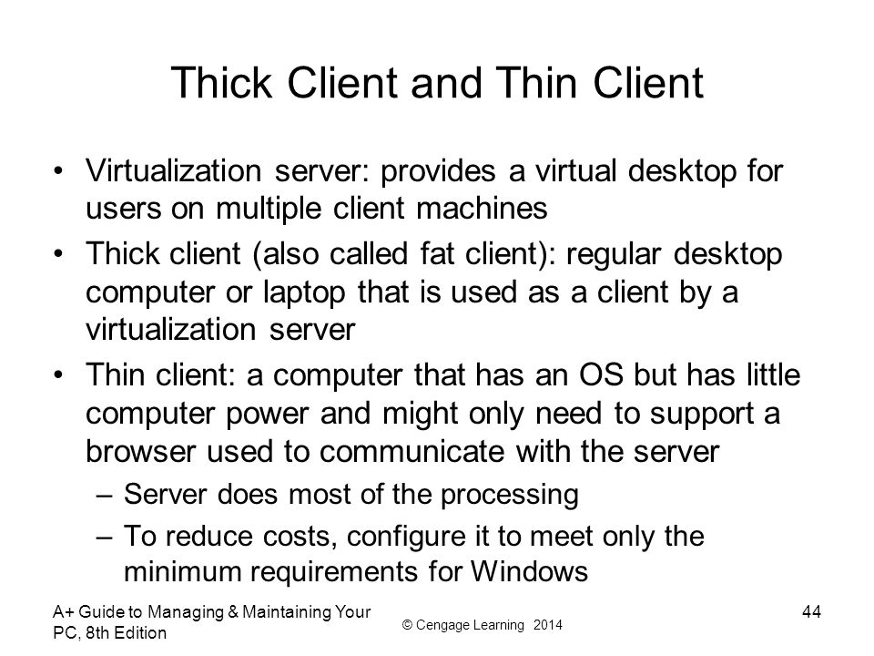 © Cengage Learning 2014 Thick Client and Thin Client Virtualization server: provides a virtual desktop for users on multiple client machines Thick cli