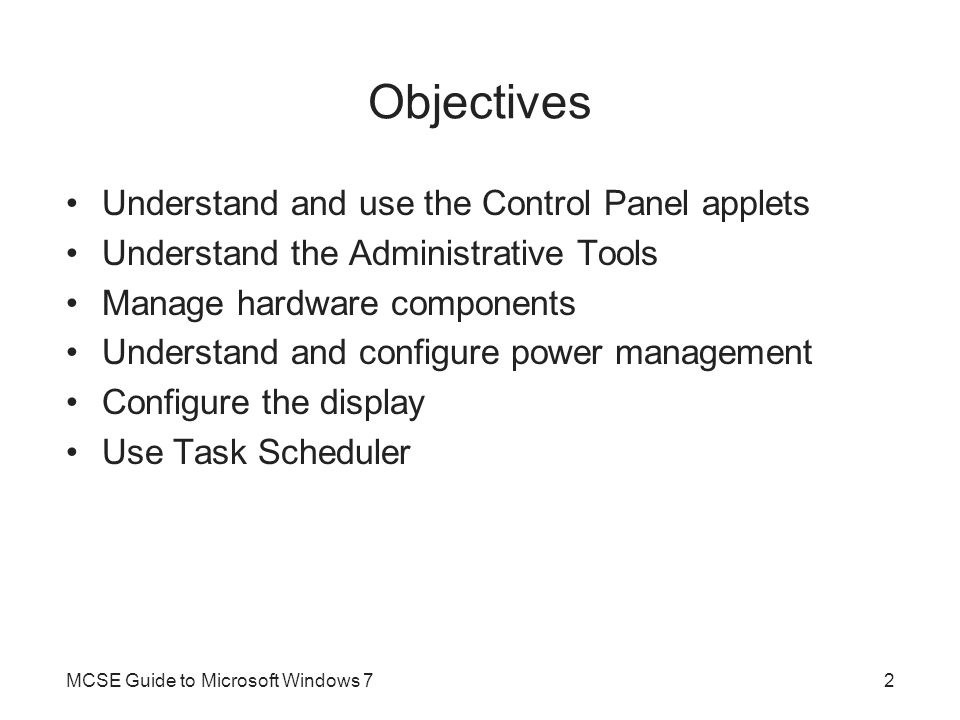Objectives Understand and use the Control Panel applets Understand the Administrative Tools Manage hardware components Understand and configure power