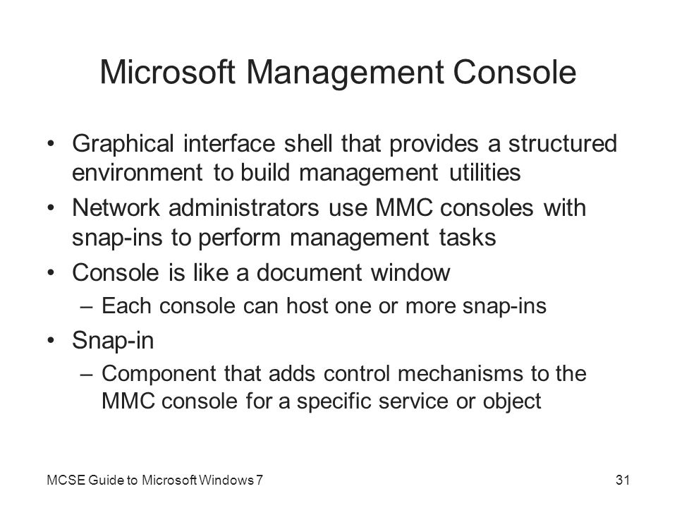 Microsoft Management Console Graphical interface shell that provides a structured environment to build management utilities Network administrators use