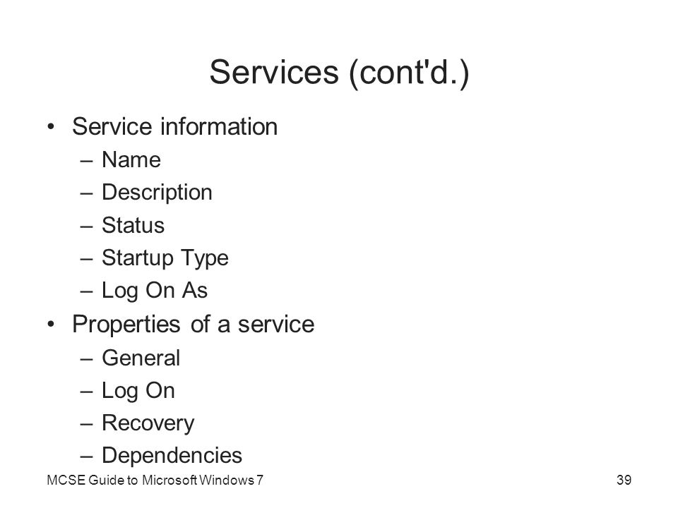 Services (cont'd.) Service information –Name –Description –Status –Startup Type –Log On As Properties of a service –General –Log On –Recovery –Depende