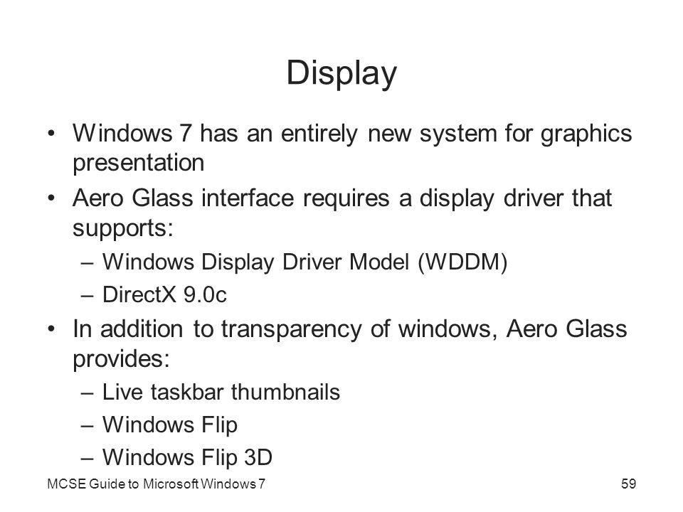 Display Windows 7 has an entirely new system for graphics presentation Aero Glass interface requires a display driver that supports: –Windows Display