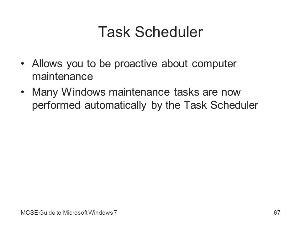 Task Scheduler Allows you to be proactive about computer maintenance Many Windows maintenance tasks are now performed automatically by the Task Schedu