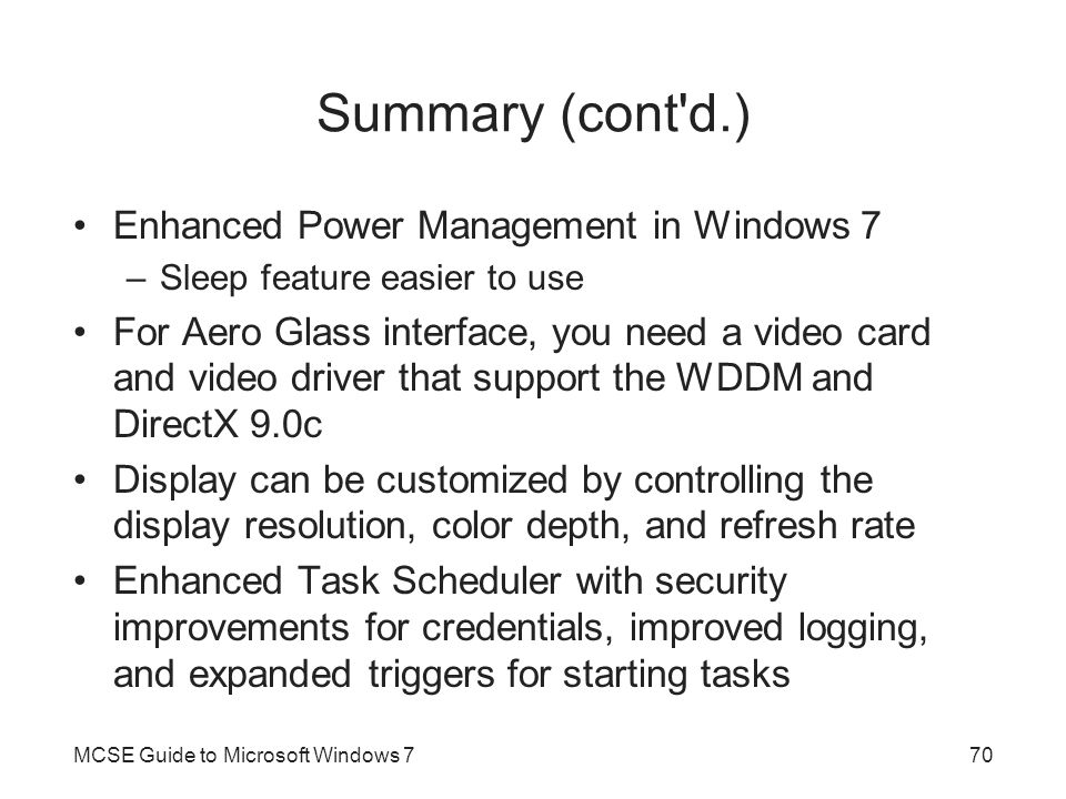 Summary (cont'd.) Enhanced Power Management in Windows 7 –Sleep feature easier to use For Aero Glass interface, you need a video card and video driver