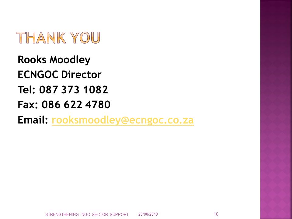 Rooks Moodley ECNGOC Director Tel: 087 373 1082 Fax: 086 622 4780 Email: rooksmoodley@ecngoc.co.zarooksmoodley@ecngoc.co.za 23/08/2013 STRENGTHENING NGO SECTOR SUPPORT 10