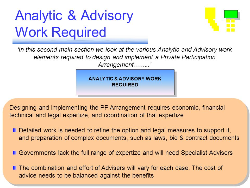 Analytic & Advisory Work Required ANALYTIC & ADVISORY WORK REQUIRED ANALYTIC & ADVISORY WORK REQUIRED Coordinating Advice & packaging Advisory Contracts Implementing the Transaction Choosing Sector Strategy Setting Standards Tariffs & Subsidies Risk Analysis & Design of Arrangements Managing the Arrangement 'In this second main section we look at the various Analytic and Advisory work elements required to design and implement a Private Participation Arrangement……..' Designing and implementing the PP Arrangement requires economic, financial technical and legal expertize, and coordination of that expertize Detailed work is needed to refine the option and legal measures to support it, and preparation of complex documents, such as laws, bid & contract documents Governments lack the full range of expertize and will need Specialist Advisers The combination and effort of Advisers will vary for each case.