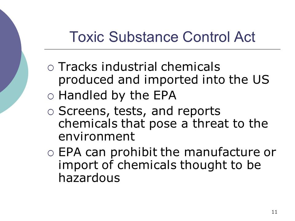 11 Toxic Substance Control Act  Tracks industrial chemicals produced and imported into the US  Handled by the EPA  Screens, tests, and reports chem