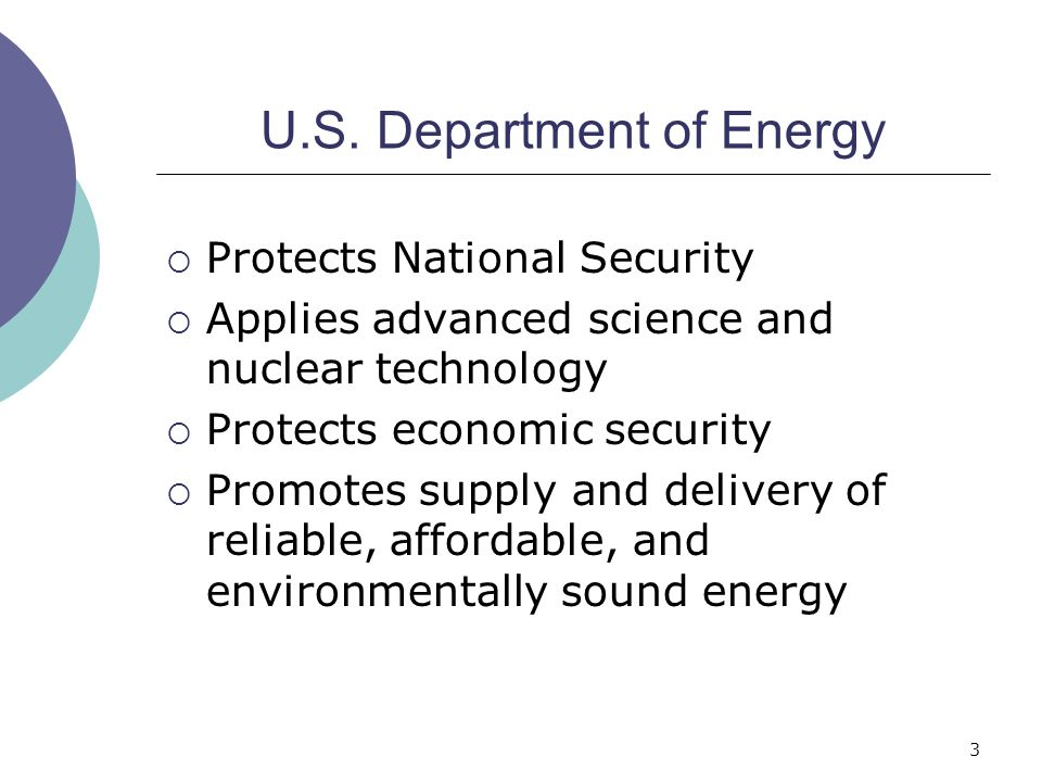 3 U.S. Department of Energy  Protects National Security  Applies advanced science and nuclear technology  Protects economic security  Promotes sup