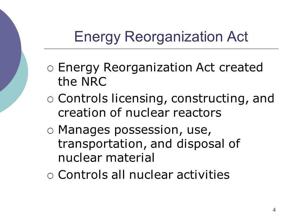 4 Energy Reorganization Act  Energy Reorganization Act created the NRC  Controls licensing, constructing, and creation of nuclear reactors  Manages