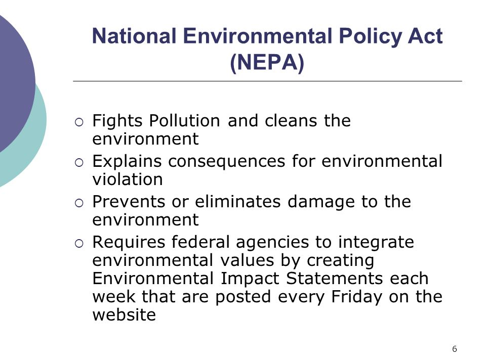6 National Environmental Policy Act (NEPA)  Fights Pollution and cleans the environment  Explains consequences for environmental violation  Prevent