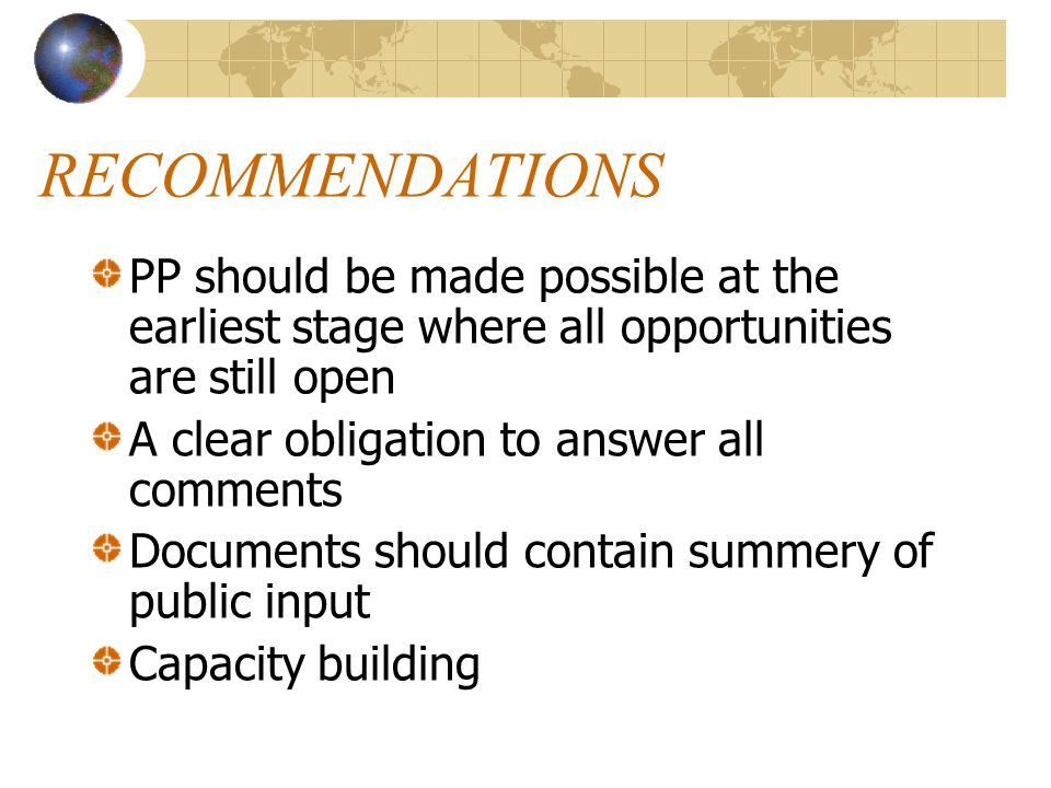 RECOMMENDATIONS PP should be made possible at the earliest stage where all opportunities are still open A clear obligation to answer all comments Documents should contain summery of public input Capacity building