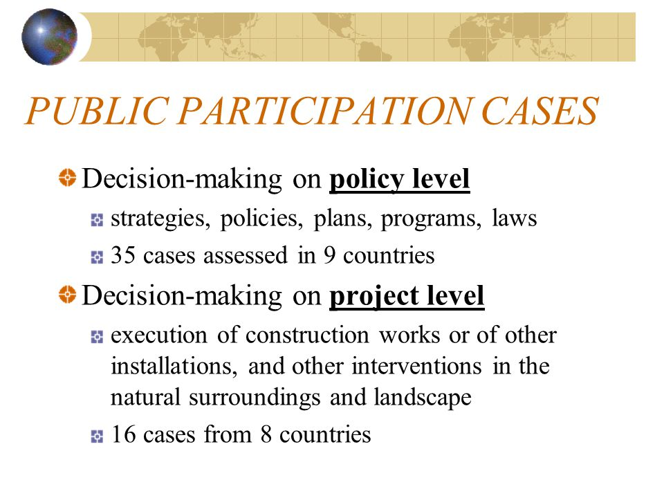 PUBLIC PARTICIPATION CASES Decision-making on policy level strategies, policies, plans, programs, laws 35 cases assessed in 9 countries Decision-makin