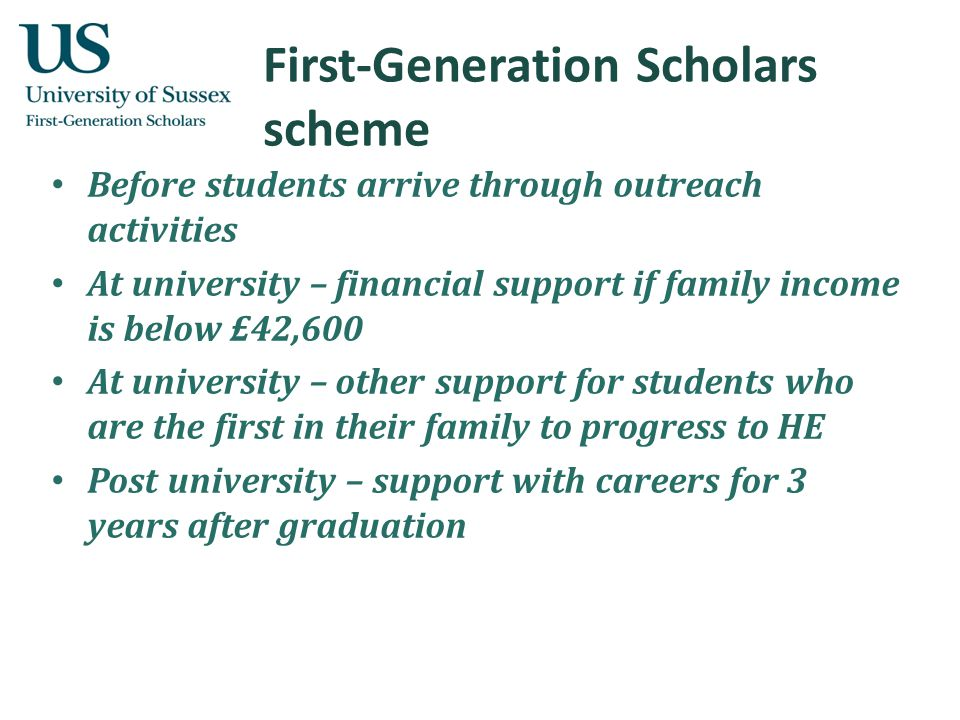 First-Generation Scholars scheme Before students arrive through outreach activities At university – financial support if family income is below £42,600 At university – other support for students who are the first in their family to progress to HE Post university – support with careers for 3 years after graduation