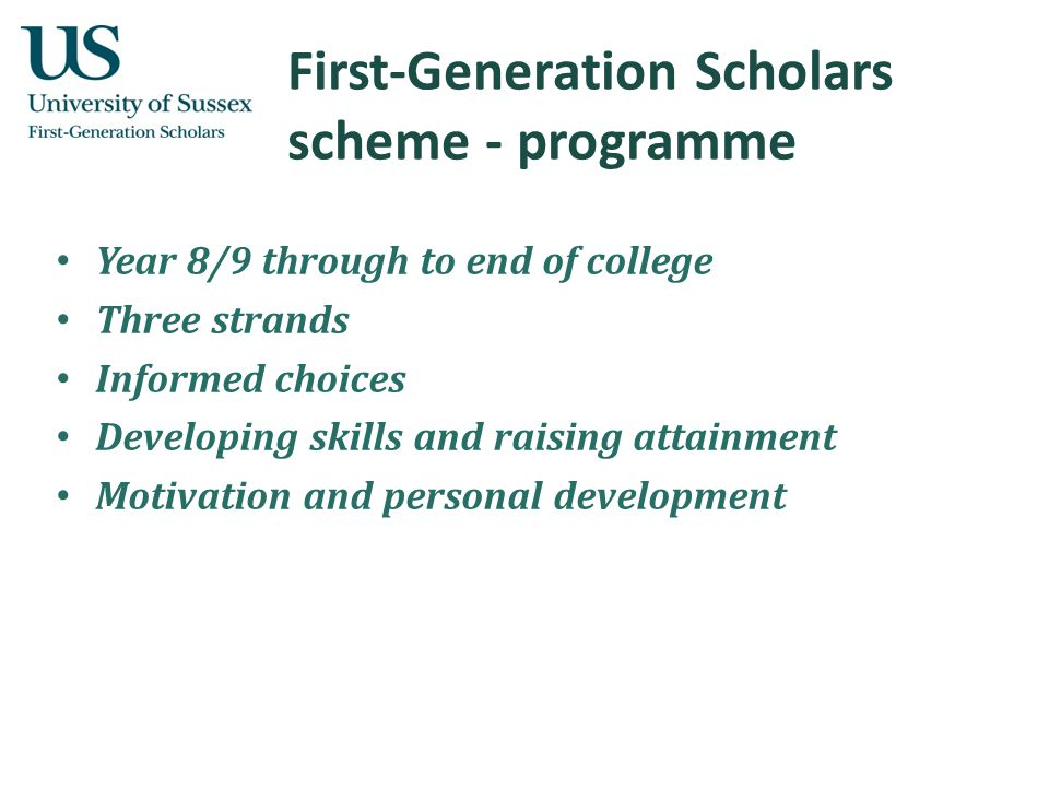 First-Generation Scholars scheme - programme Year 8/9 through to end of college Three strands Informed choices Developing skills and raising attainment Motivation and personal development