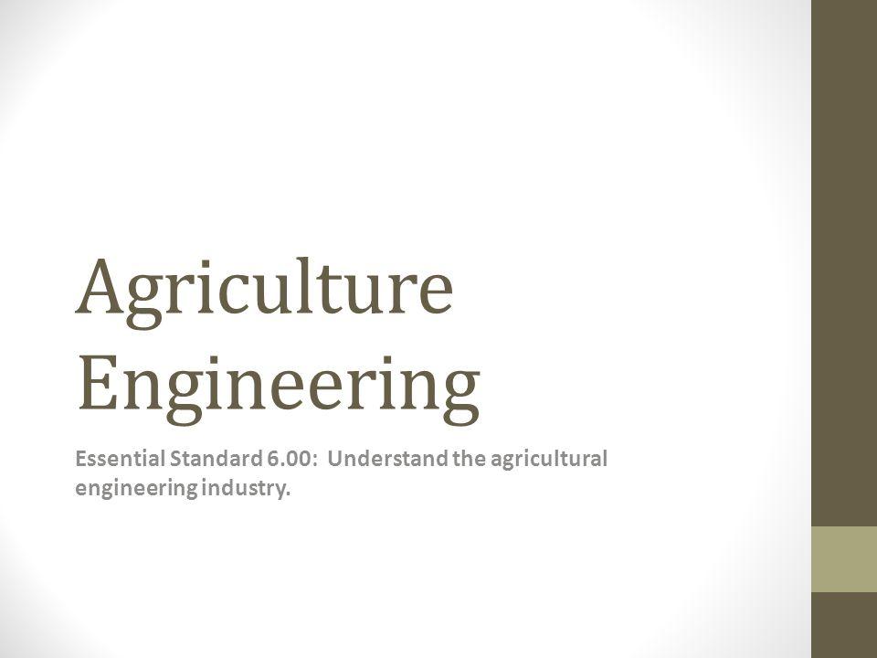 Agriculture Engineering Essential Standard 6.00: Understand the agricultural engineering industry.
