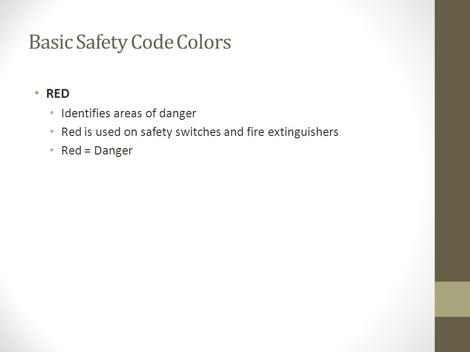 Basic Safety Code Colors RED Identifies areas of danger Red is used on safety switches and fire extinguishers Red = Danger
