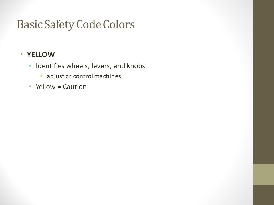 Basic Safety Code Colors YELLOW Identifies wheels, levers, and knobs adjust or control machines Yellow = Caution