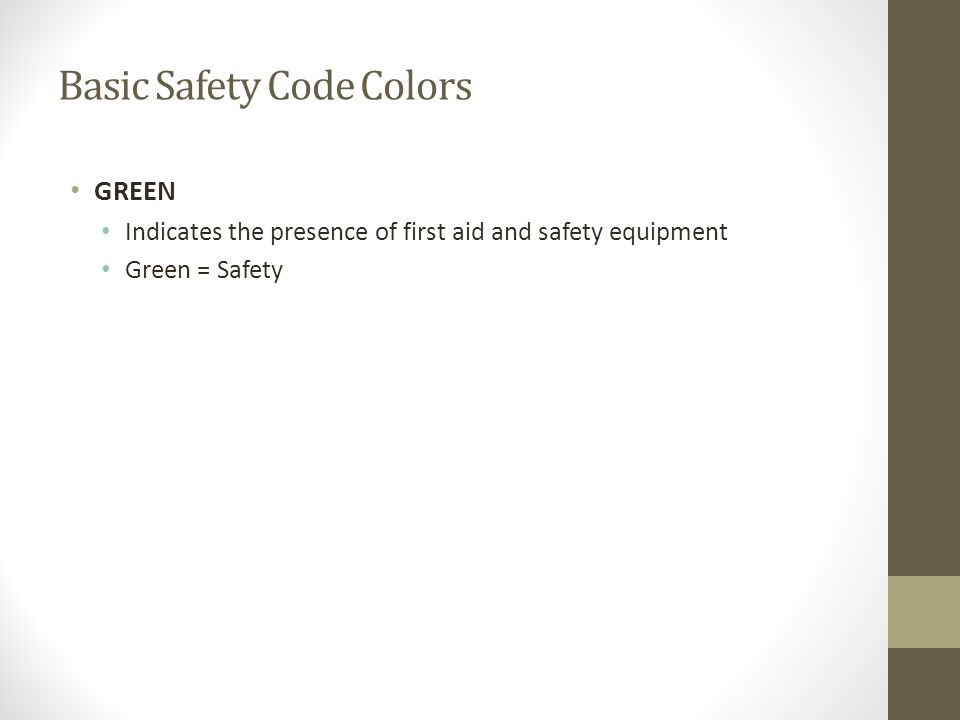 Basic Safety Code Colors GREEN Indicates the presence of first aid and safety equipment Green = Safety
