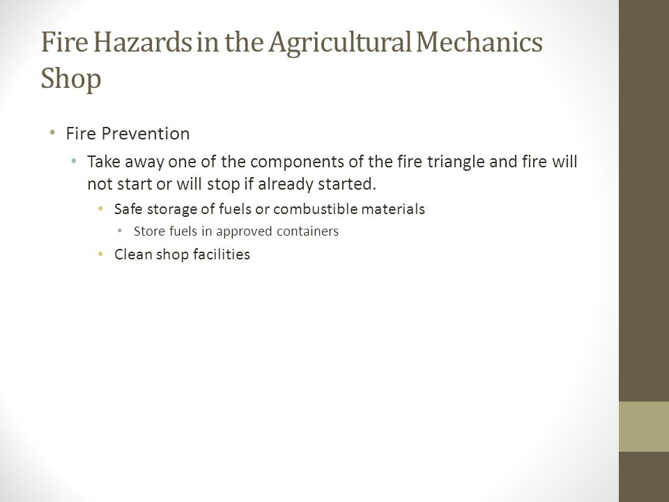 Fire Hazards in the Agricultural Mechanics Shop Fire Prevention Take away one of the components of the fire triangle and fire will not start or will s