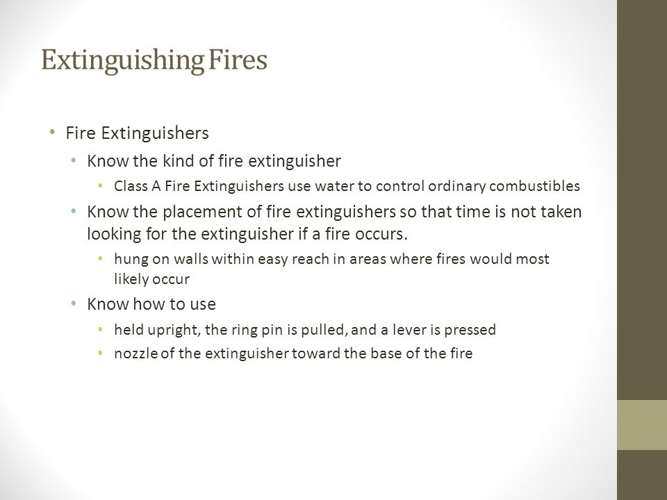 Extinguishing Fires Fire Extinguishers Know the kind of fire extinguisher Class A Fire Extinguishers use water to control ordinary combustibles Know t