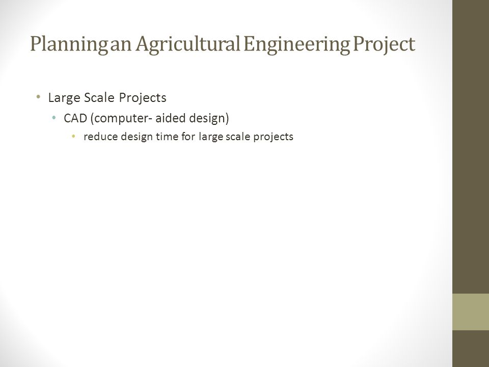 Planning an Agricultural Engineering Project Large Scale Projects CAD (computer- aided design) reduce design time for large scale projects
