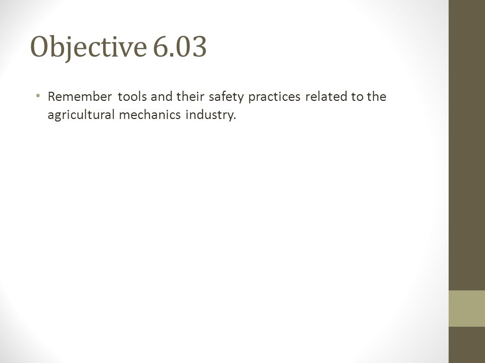 Objective 6.03 Remember tools and their safety practices related to the agricultural mechanics industry.