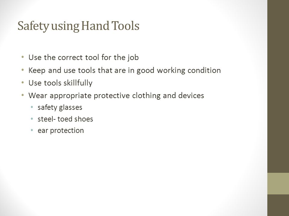 Safety using Hand Tools Use the correct tool for the job Keep and use tools that are in good working condition Use tools skillfully Wear appropriate p